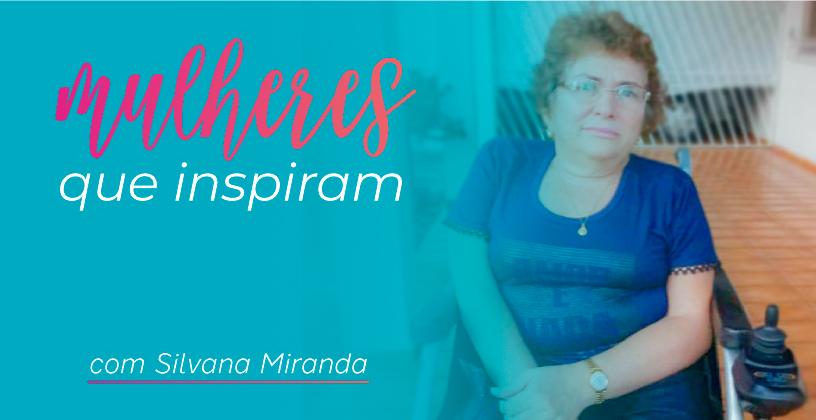 Mulheres Que Inspiram: Silvana Miranda e o enfrentamento diário aos obstáculos